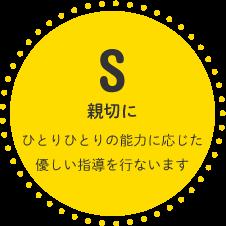 S:親切に ひとりひとりの能力に応じた優しい指導を行ないます